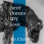 ミスチル新曲はダウンロード!配信限定シングル「here comes my love」リリース!『隣の家族は青く見える』主題歌